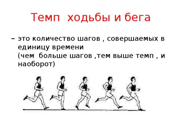 Темп ходьбы и бега – это количество шагов , совершаемых в единицу времени  (чем больше шагов ,тем выше темп , и наоборот)