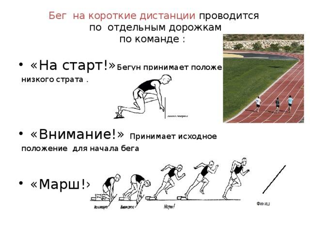 Бег на короткие дистанции проводится  по отдельным дорожкам  по команде : «На старт!» Бегун принимает положение  низкого страта . «Внимание!» Принимает исходное  положение для начала бега