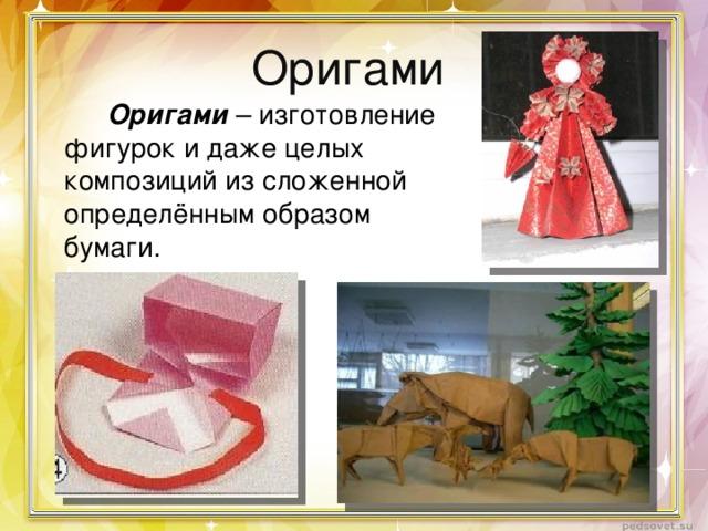 Оригами  Оригами – изготовление фигурок и даже целых композиций из сложенной определённым образом бумаги.