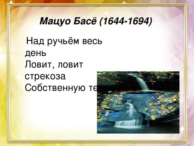 Мацуо Басё (1644-1694)  Над ручьём весь день Ловит, ловит стрекоза Собственную тень.