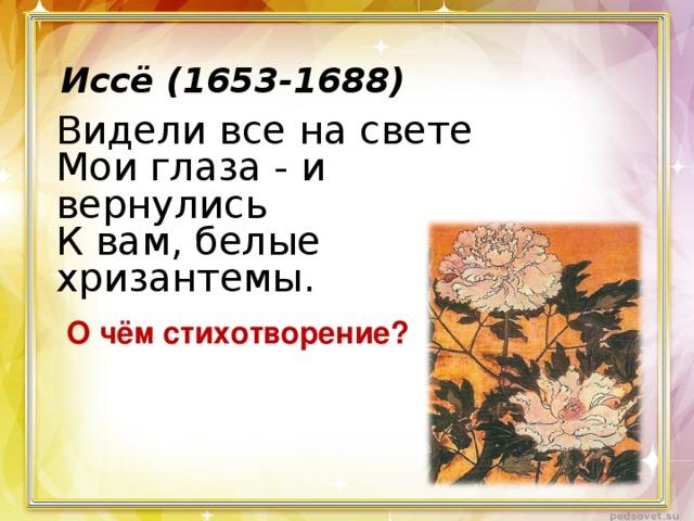 Иссё (1653-1688)  Видели все на свете  Мои глаза - и вернулись  К вам, белые хризантемы. О чём стихотворение?