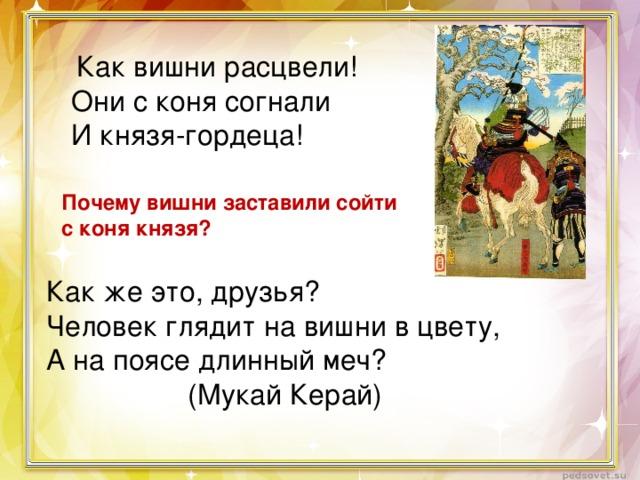 Как вишни расцвели! Они с коня согнали И князя-гордеца! Почему вишни заставили сойти с коня князя? Как же это, друзья? Человек глядит на вишни в цвету, А на поясе длинный меч? (Мукай Керай)