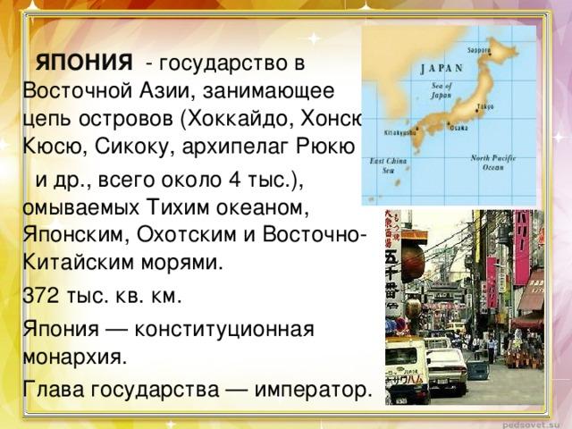 ЯПОНИЯ - государство в Восточной Азии, занимающее цепь островов (Хоккайдо, Хонсю, Кюсю, Сикоку, архипелаг Рюкю  и др., всего около 4 тыс.), омываемых Тихим океаном, Японским, Охотским и Восточно-Китайским морями. 372 тыс. кв. км. Япония — конституционная монархия. Глава государства — император.