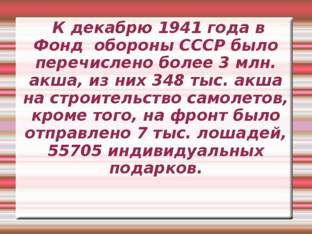 К декабрю 1941 года в Фонд обороны СССР было перечислено более 3 млн. акша, из них 348 тыс. акша на строительство самолетов, кроме того, на фронт было отправлено 7 тыс. лошадей, 55705 индивидуальных подарков.