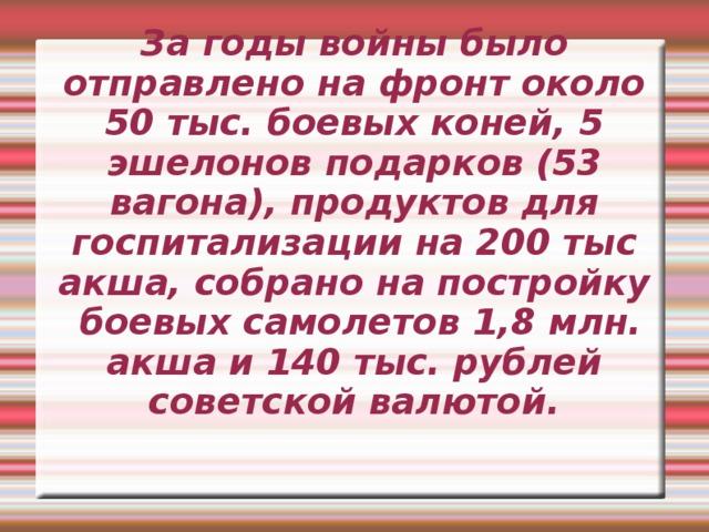 За годы войны было отправлено на фронт около 50 тыс. боевых коней, 5 эшелонов подарков (53 вагона), продуктов для госпитализации на 200 тыс акша, собрано на постройку боевых самолетов 1,8 млн. акша и 140 тыс. рублей советской валютой.