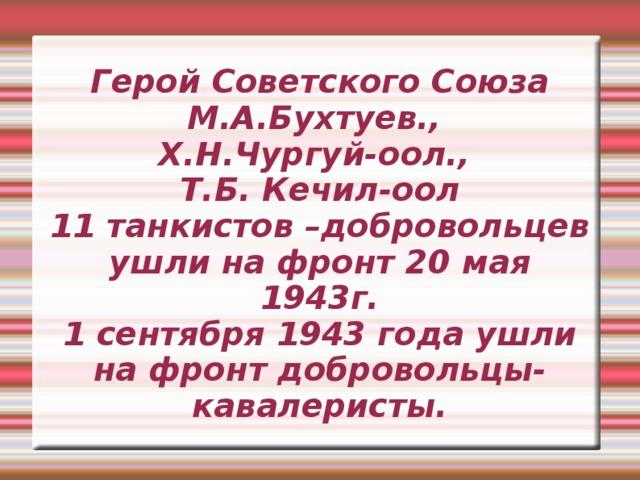 Герой Советского Союза М.А.Бухтуев.,  Х.Н.Чургуй-оол.,  Т.Б. Кечил-оол  11 танкистов –добровольцев ушли на фронт 20 мая 1943г.  1 сентября 1943 года ушли на фронт добровольцы- кавалеристы.