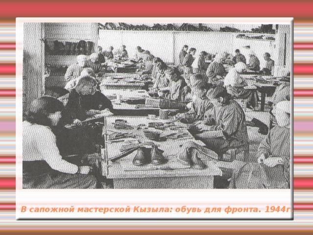 В сапожной мастерской Кызыла: обувь для фронта. 1944г.