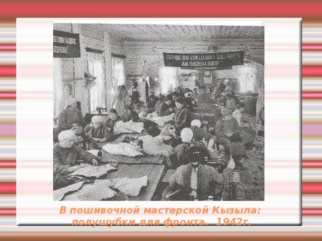 В пошивочной мастерской Кызыла:  полушубки для фронта. 1942г.