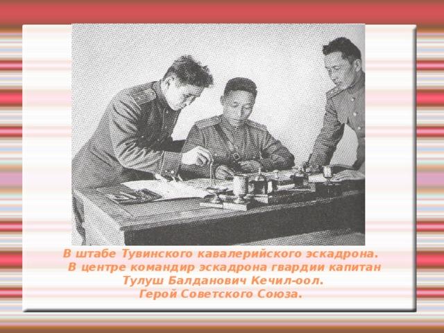 В штабе Тувинского кавалерийского эскадрона.  В центре командир эскадрона гвардии капитан  Тулуш Балданович Кечил-оол.  Герой Советского Союза.