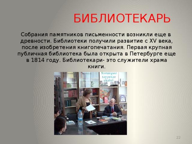 БИБЛИОТЕКАРЬ Собрания памятников письменности возникли еще в древности. Библиотеки получили развитие с XV века, после изобретения книгопечатания. Первая крупная публичная библиотека была открыта в Петербурге еще в 1814 году. Библиотекари- это служители храма книги. 13