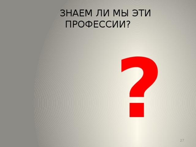 ЗНАЕМ ЛИ МЫ ЭТИ ПРОФЕССИИ?  ? 13