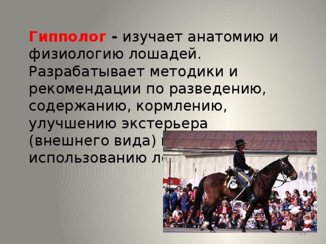 Гипполог - изучает анатомию и физиологию лошадей. Разрабатывает методики и рекомендации по разведению, содержанию, кормлению, улучшению экстерьера (внешнего вида) и использованию лошадей. 13