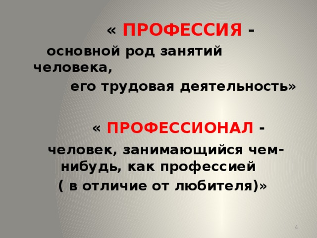 « ПРОФЕССИЯ -   основной род занятий человека,  его трудовая деятельность»   « ПРОФЕССИОНАЛ -  человек, занимающийся чем-нибудь, как профессией  ( в отличие от любителя)»