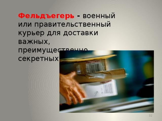 Фельдъегерь - военный или правительственный курьер для доставки важных, преимущественно секретных, документов. 13