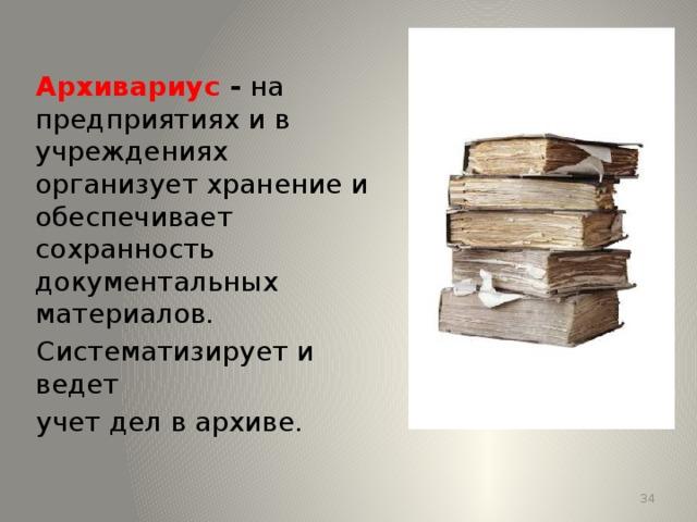Архивариус - на предприятиях и в учреждениях организует хранение и обеспечивает сохранность документальных материалов. Систематизирует и ведет учет дел в архиве. 13 13
