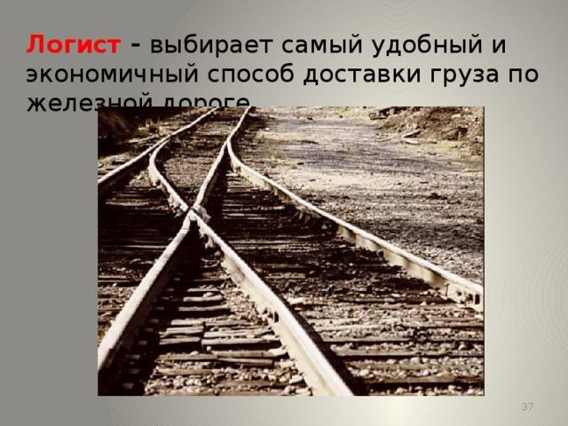 Логист - выбирает самый удобный и экономичный способ доставки груза по железной дороге. 13 13
