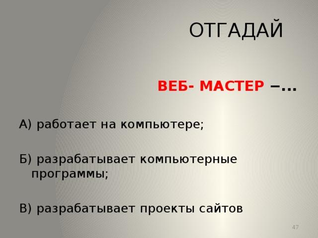 ОТГАДАЙ  ВЕБ- МАСТЕР −... А) работает на компьютере; Б) разрабатывает компьютерные программы; В) разрабатывает проекты сайтов 13