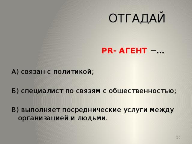 ОТГАДАЙ  PR- АГЕНТ −… А) связан с политикой; Б) специалист по связям с общественностью; В) выполняет посреднические услуги между организацией и людьми. 13