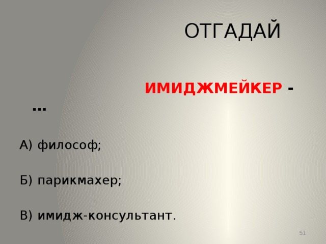 ОТГАДАЙ  ИМИДЖМЕЙКЕР -… А) философ; Б) парикмахер; В) имидж-консультант. 13