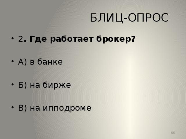 БЛИЦ-ОПРОС 2 . Где работает брокер? А) в банке Б) на бирже В) на ипподроме 13