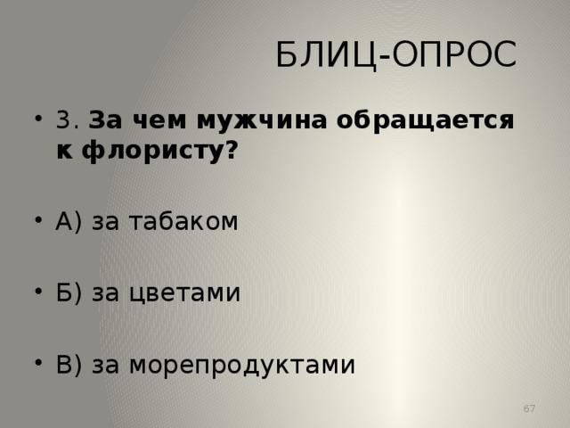 БЛИЦ-ОПРОС 3. За чем мужчина обращается к флористу? А) за табаком Б) за цветами В) за морепродуктами 13