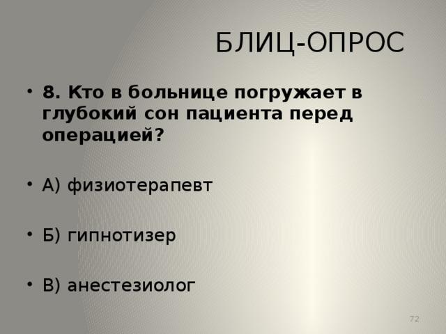 БЛИЦ-ОПРОС 8. Кто в больнице погружает в глубокий сон пациента перед операцией?  А) физиотерапевт Б) гипнотизер В) анестезиолог 13
