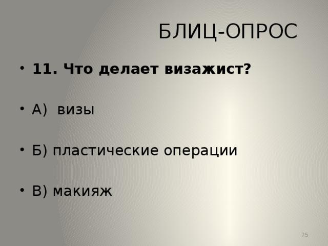БЛИЦ-ОПРОС 11. Что делает визажист? А) визы Б) пластические операции В) макияж 13