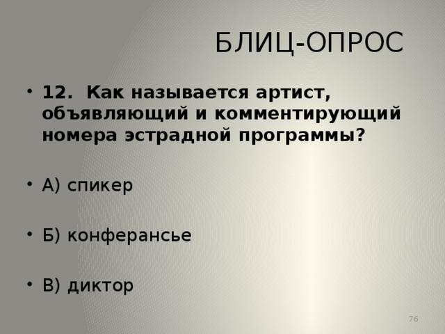 БЛИЦ-ОПРОС 12. Как называется артист, объявляющий и комментирующий номера эстрадной программы? А) спикер Б) конферансье В) диктор 13
