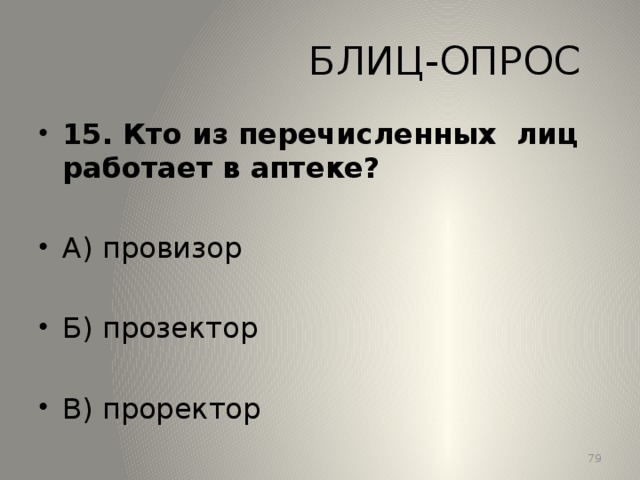 БЛИЦ-ОПРОС 15. Кто из перечисленных лиц работает в аптеке? А) провизор Б) прозектор В) проректор 13