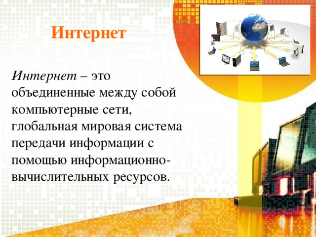 Интернет Интернет – это объединенные между собой компьютерные сети, глобальная мировая система передачи информации с помощью информационно-вычислительных ресурсов.
