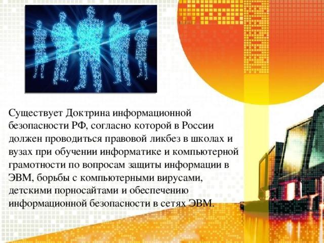 Существует Доктрина информационной безопасности РФ, согласно которой в России должен проводиться правовой ликбез в школах и вузах при обучении информатике и компьютерной грамотности по вопросам защиты информации в ЭВМ, борьбы с компьютерными вирусами, детскими порносайтами и обеспечению информационной безопасности в сетях ЭВМ.