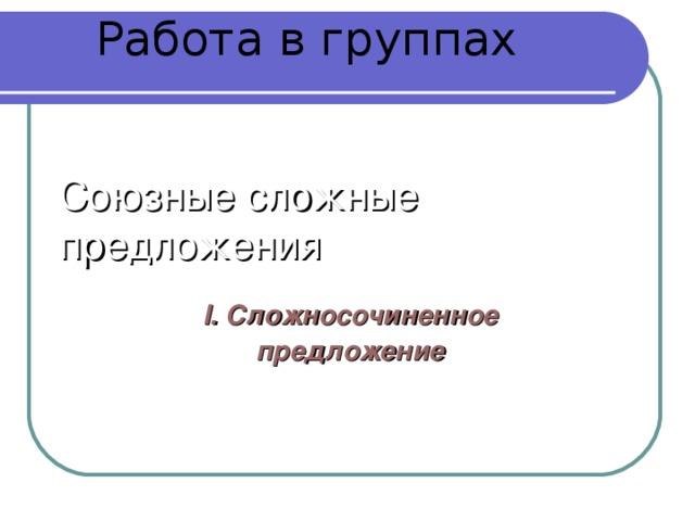 Работа в группах Союзные сложные предложения I. Сложносочиненное предложение