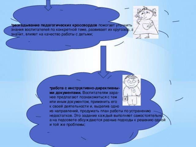 разгадывание педагогических кроссвордов помогает уточнить знания воспитателей по конкретной теме, развивает их кругозор, а значит, влияет на качество работы с детьми; работа с инструктивно-директивны  ми документами. Воспитателям зара  нее предлагают познакомиться с тем  или иным документом, применить его  к своей деятельности и, выделив одно
