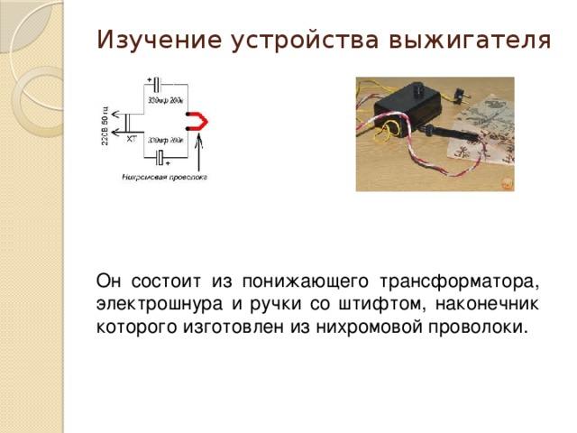 Изучение устройства выжигателя   Он состоит из понижающего трансформатора, электрошнура и ручки со штифтом, наконечник которого изготовлен из нихромовой проволоки.