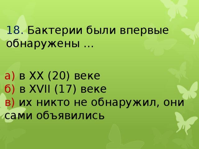 18.  Бактерии были впервые обнаружены … а) в ХХ (20) веке б) в ХVII (17) веке в) их никто не обнаружил, они сами объявились