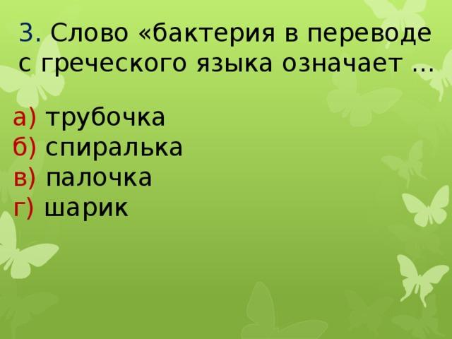 3.  Слово «бактерия в переводе с греческого языка означает … а) трубочка б) спиралька в) палочка г) шарик