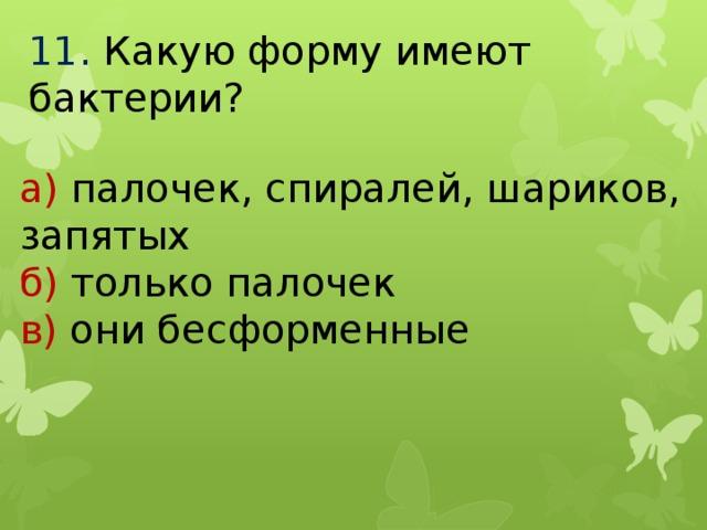 11.  Какую форму имеют бактерии? а) палочек, спиралей, шариков, запятых б) только палочек в) они бесформенные
