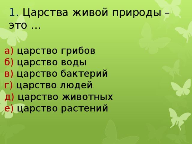 1.  Царства живой природы – это … а) царство грибов б) царство воды в) царство бактерий г) царство людей д) царство животных е) царство растений