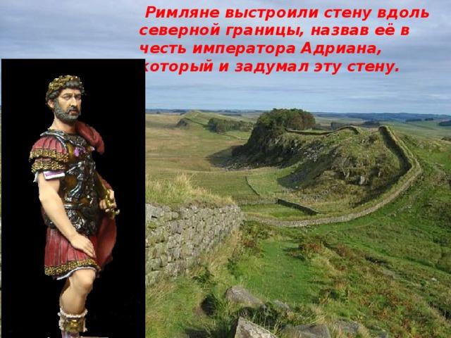 Римляне выстроили стену вдоль северной границы, назвав её в честь императора Адриана, который и задумал эту стену.