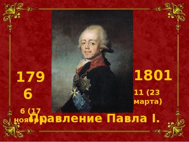 1801 11 (23 марта) 1796 6 (17 ноября) Правление Павла I .