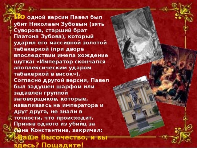 По одной версии Павел был убит Николаем Зубовым (зять Суворова, старший брат Платона Зубова), который ударил его массивной золотой табакеркой (при дворе впоследствии имела хождение шутка: «Император скончался апоплексическим ударом табакеркой в висок»). Согласно другой версии, Павел был задушен шарфом или задавлен группой заговорщиков, которые, наваливаясь на императора и друг друга, не знали в точности, что происходит. Приняв одного из убийц за сына Константина, закричал: «Ваше Высочество, и вы здесь? Пощадите! Воздуху, Воздуху!.. Что я вам сделал плохого?» Это были его последние слова.