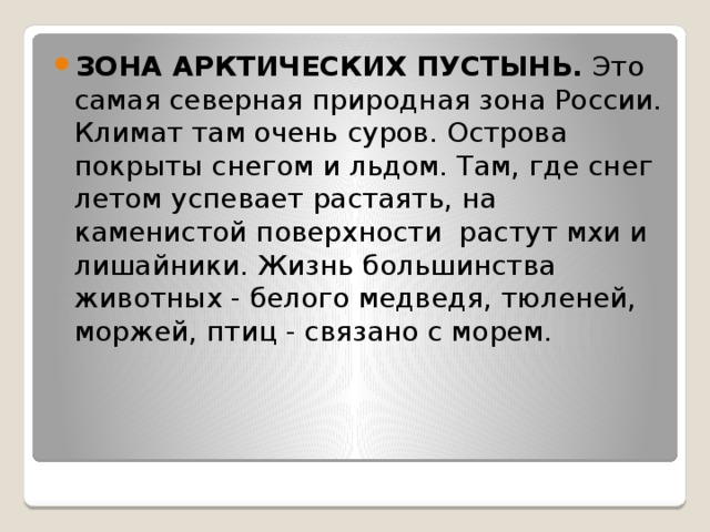 ЗОНА АРКТИЧЕСКИХ ПУСТЫНЬ. Это самая северная природная зона России. Климат там очень суров. Острова покрыты снегом и льдом. Там, где снег летом успевает растаять, на каменистой поверхности растут мхи и лишайники. Жизнь большинства животных - белого медведя, тюленей, моржей, птиц - связано с морем.