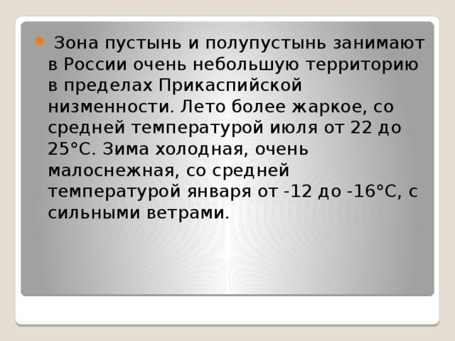Зона пустынь и полупустынь занимают в России очень небольшую территорию в пределах Прикаспийской низменности. Лето более жаркое, со средней температурой июля от 22 до 25°С. Зима холодная, очень малоснежная, со средней температурой января от -12 до -16°С, с сильными ветрами.