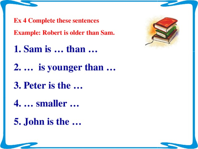 Ex 4 Complete these sentences Example: Robert is older than Sam.