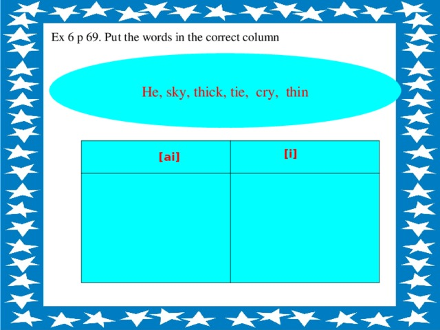 Ex 6 p 69. Put the words in the correct column He, sky, thick, tie, cry, thin [ i ] [ai]