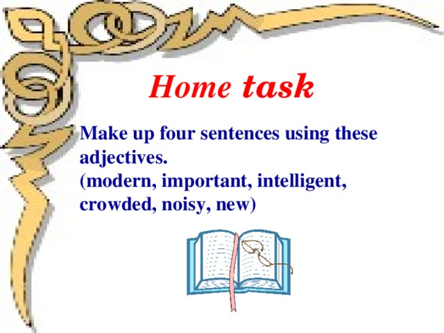 Home task Make up four sentences using these adjectives. (modern, important, intelligent, crowded, noisy, new)