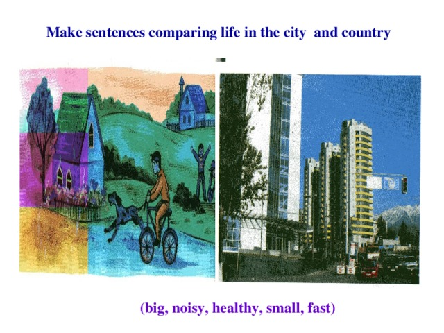 Make sentences comparing life in the city and country (big, noisy, healthy, small, fast)