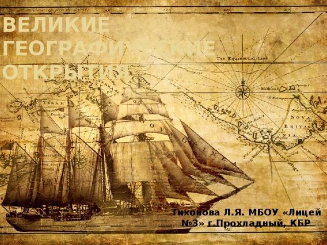 Великие географические открытия Тихонова Л.Я. МБОУ «Лицей №3» г.Прохладный, КБР