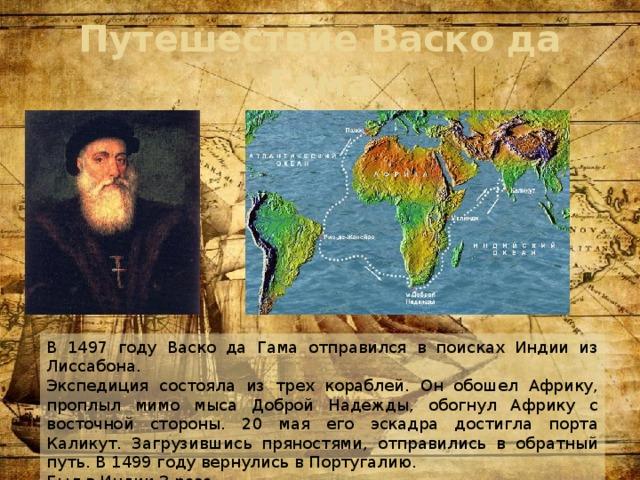 Путешествие Васко да Гама В 1497 году Васко да Гама отправился в поисках Индии из Лиссабона. Экспедиция состояла из трех кораблей. Он обошел Африку, проплыл мимо мыса Доброй Надежды, обогнул Африку с восточной стороны. 20 мая его эскадра достигла порта Каликут. Загрузившись пряностями, отправились в обратный путь. В 1499 году вернулись в Португалию. Был в Индии 3 раза