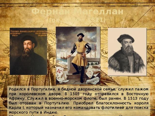 Фернан Магеллан  (ок. 1480 – 1521) Родился в Португалии, в бедной дворянской семье, служил пажом при королевском дворе. В 1505 году отправился в Восточную Африку. Служил в военно-морском флоте, был ранен. В 1513 году был отозван в Португалию. Приобрел благосклонность короля Карла I, который назначил его командовать флотилией для поиска морского пути в Индию. 27 апреля Магеллан был убит туземцами на острове Мактан.